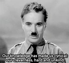Our knowledge has made us cynical; our cleverness, hard and unkind.