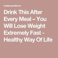 Drink This After Every Meal – You Will Lose Weight Extremely Fast - Healthy Way Of Life