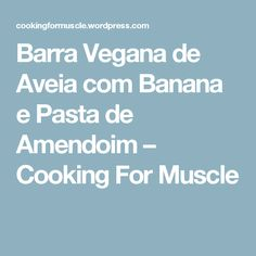 Barra Vegana de Aveia com Banana e Pasta de Amendoim – Cooking For Muscle