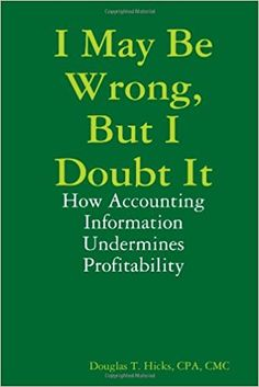 I May Be Wrong, But I Doubt It: How Accounting Information Undermines Profitability: Douglas Hicks: 9780557031597: Amazon.com: Books