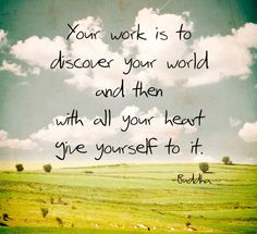 Quotes About Enjoy The Moment: Your Work Is To Discover Your World And Then With All Yor Heart Quote