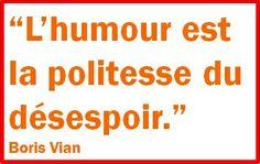 """Humour is despair's courtesy."" Boris Vian"