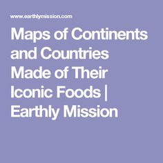 Maps of Continents and Countries Made of Their Iconic Foods | Earthly Mission