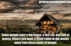 Some people want a big house a fast car and lots of money. Others just want a small cabin in the woods away from those kind of people