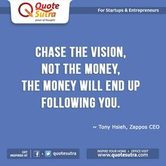 """""""Chase the vision, not the money, the money will end up following you."""" - Tony Hsieh, Zappos CEO"""
