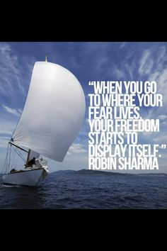 """When you Go where your fear lives.  Your freedom starts to display itself"" Robin Sharma"