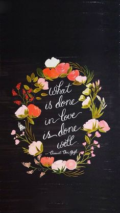 """""""what is done in love is done well."""""""
