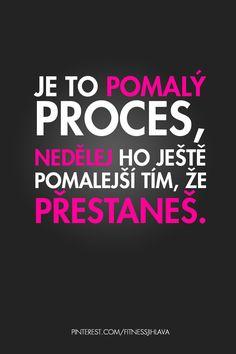 Je to pomalý proces, nedělej ho ještě pomalejší tím, že přestaneš. Fitness Tips, Fitness Motivation, Cute Quotes, Motto, Motivational Quotes, Exercise, Workout, Feelings, Life