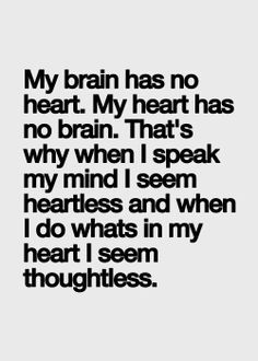 """My brain has no heart. My heart has no brain. That's why when I speak my mind I seem heartless and when I do whats's in my heart I seem thoughtless."""