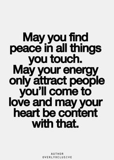 May you find peace in all things you touch. May your energy only attract people you'll come to love and may your heart be content with that.