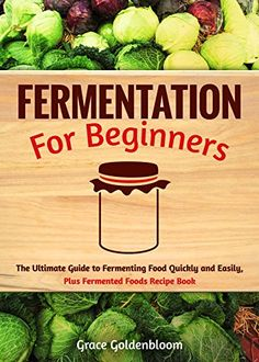 Fermentation For Beginners: The Ultimate Guide to Fermenting Foods Quickly and Easily, Plus Fermented Foods Recipe Book (probiotics, canning and preserving, ... Fermentation, Canning and Preserving), Grace Goldenbloom - Amazon.com