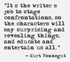 It's the writer's job to stage confrontations, so the characters will say surprising and revealing things, and educate and entertain us all. — Kurt Vonnegut