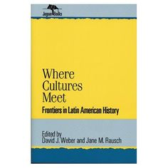 Where Cultures Meet: Frontiers in Latin American History (Jaguar Books on Latin America): Jane M. Rausch, David J. Weber: 9780842024785: Amazon.com: Books