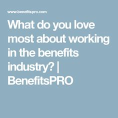 What do you love most about working in the benefits industry?   BenefitsPRO