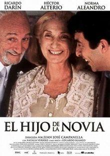 (2001) ~ Ricardo Darín, Héctor Alterio, Norma Aleandro. Director: Juan José Campanella. IMDB: 7.9 (VHS) __________________________ https://en.wikipedia.org/wiki/Son_of_the_Bride http://www.metacritic.com/movie/son-of-the-bride http://www.rottentomatoes.com/m/son_of_the_bride/?search=son%20of%20the%20bride http://www.tcm.com/tcmdb/title/432046/Son-of-the-Bride-The/ http://www.allmovie.com/movie/the-son-of-the-bride-v254713