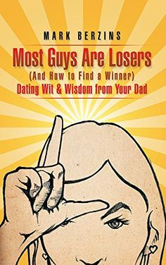 Most Guys Are Losers (And How to Find a Winner): Dating Wit & Wisdom from Your Dad by Mark Berzins, http://www.amazon.com/dp/B00WK1M8ZM/ref=cm_sw_r_pi_dp_5iOqvb065EFST
