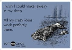 I wish I could make jewelry in my sleep. All my crazy ideas work perfectly there.