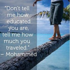 Don't tell me how educated you are, tell me how much you traveled. - Prophet Mohammed (PBUH).