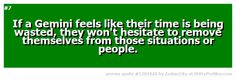 #7 If a Gemini feels like their time is being wasted, they won't hesitate to remove themselves from those situations or people.  - Witty Profiles Quote 5303420 http://wittyprofiles.com/q/5303420