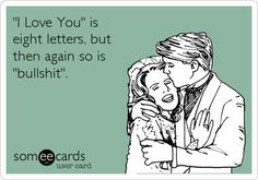 'I Love You' is eight letters, but then again so is 'bullshit'.