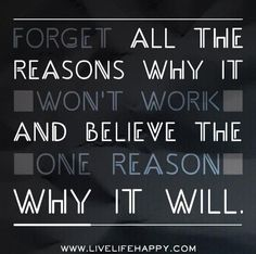 Forget all the reasons why it won't work and believe the one reason why it will.