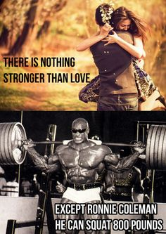 Nothing is stronger than love. Except Ronnie Coleman. He can squat 800 pounds.