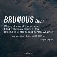Brumous (adj) ..of grey skies and winter days; filled with heavy clouds or fog; relating to winter or cold, sunless weather