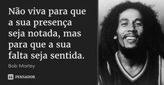 Não viva para que a sua presença seja notada, mas para que a sua falta seja sentida. — Bob Marley