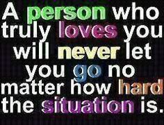 A person who truly loves you will never let you go no matter how hard the situation is.