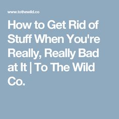 How to Get Rid of Stuff When You're Really, Really Bad at It | To The Wild Co.