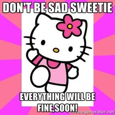 www.dont be sad.com | don't be sad sweetie everything will be fine,soon! | Hello Kitty