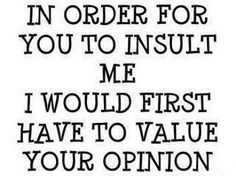 """In order for you to insult me, I would first have to value your opinion."""