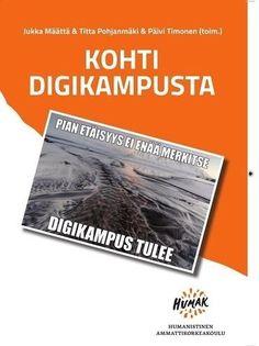 Kohti digikampusta / Määttä, Jukka, toimittaja, ; Pohjanmäki, Titta, toimittaja, ; Timonen, Päivi, toimittaja. Humak, Humanistinen ammattikorkeakoulu [2016]