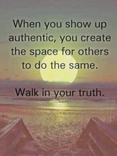 When you show up authentic, you create the space for others to do the same. Walk in your truth.
