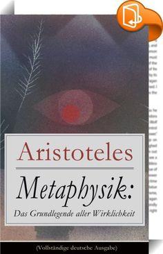 """Metaphysik: Das Grundlegende aller Wirklichkeit (Vollständige deutsche Ausgabe)    :  Dieses eBook: """"Metaphysik:  Das Grundlegende aller Wirklichkeit (Vollständige deutsche Ausgabe)"""" ist mit einem detaillierten und dynamischen Inhaltsverzeichnis versehen und wurde sorgfältig korrekturgelesen. Aristoteles (384-322) gehört zu den bekanntesten und einflussreichsten Philosophen der Geschichte. Sein Lehrer war Platon, doch hat Aristoteles zahlreiche Disziplinen entweder selbst begründet ode..."""
