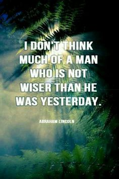 """""""I don't think much of a man who is not wiser than he was yesterday."""" ~ Abraham Lincoln"""