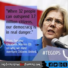 """When 32 people can outspend 3.7 million citizens, our democracy is in real danger."" --Mass Senator Elizabeth Warren (D) on why we must overturn Citizens United #TEGOPS VOTE OUT the GOP in NOV & FIX THIS!"