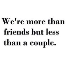 We're more than friends but less than a couple... Story of my life