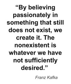 By believing passionately in something that still does not exist, we create it. The nonexistent is whatever we have not sufficiently desired. Kafka