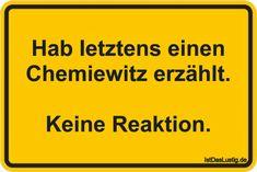Hab Ietztens einen Chemiewitz erzählt.  Keine Reaktion. ... gefunden auf https://www.istdaslustig.de/spruch/5126 #lustig #sprüche #fun #spass