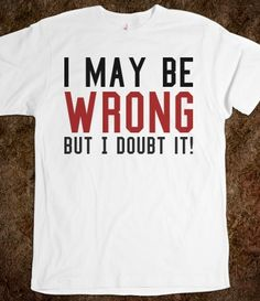 I may be wrong but I doubt it tee t shirt