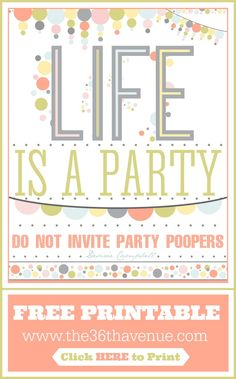 Free Printable : LIFE is a PARTY... Do not invite Party Poopers!