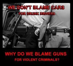 We don't blame cars for drunk divers, why do we blame guns for violent criminals?