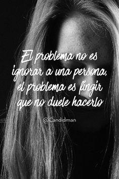"""""""El #Problema no es #Ignorar a una persona, el problema es fingir que no #Duele hacerlo"""". @candidman #Frases #Reflexion #Desamor #Dolor #Candidman"""