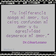 """""""Tu indiferencia apaga mi amor, tus celos confunden mi amor y tu agresividad desmerece mi amor."""" Dr.César Lozano"""