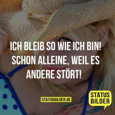 Ich bleib so wie ich bin! Schon alleine, weil es andere stört! - Arogante Sprüche, Lustige Sprüche