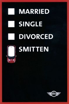 this Mini Cooper campaign features various checklists for someone to hypothetically choose from. I like how these spots get their point across so simply. This one's a take on the reader's marital status. (for Mini Cooper, 2004 One Show Silver Pencil winner)