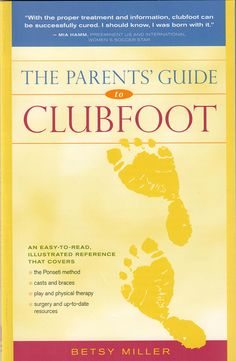 This great book by Betsy Miller will be a stress-relieving resource for clubfoot parents everywhere. Written in conversational language, this book covers clubfoot from diagnosis through treatment for mild to severe cases. It provides details on clubfoot, its causes, treatment and care, along with an extensive list of resources and clubfoot assessment aids. Click the link below to order your copy today!
