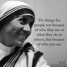 """""""Do things for people not because of who they are or what they do in return, but because of who you are."""" -Mother Theresa"""