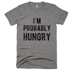 I'm Probably Hungry T-Shirt. Enjoy everything you love about the fit, feel and durability of a vintage t-shirt, in a brand new version. #alwayshungry